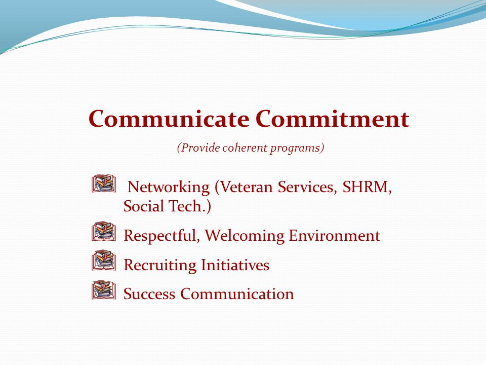 Communicate Commitment  Networking (Veteran Services, SHRM, Social Tech.)  Respectful, Welcoming Environment  Recruiting Initiatives  Success Communication (Provide coherent programs)