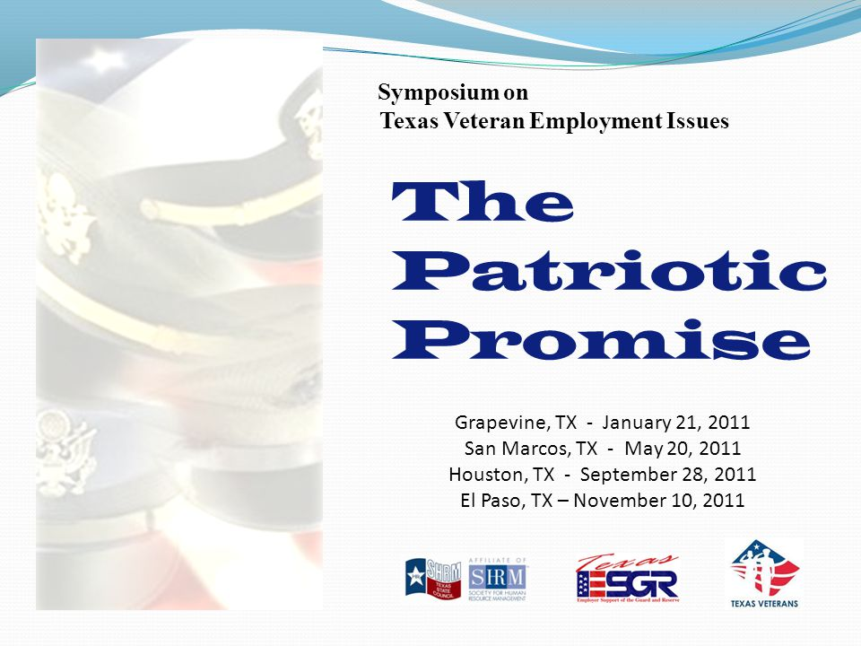 The Patriotic Promise Symposium on Texas Veteran Employment Issues Grapevine, TX - January 21, 2011 San Marcos, TX - May 20, 2011 Houston, TX - September 28, 2011 El Paso, TX – November 10, 2011