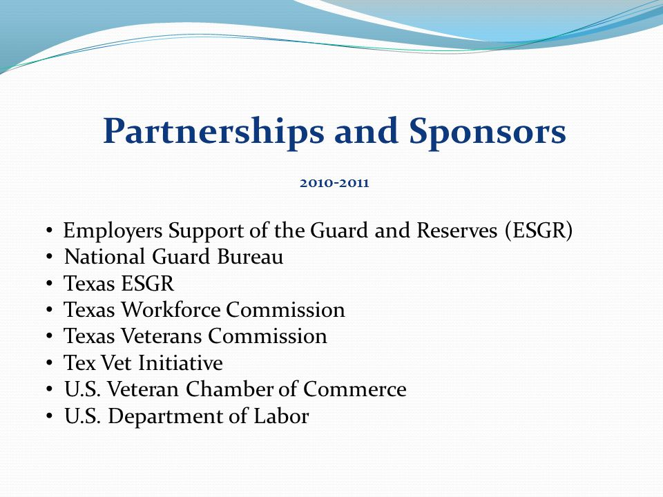 Partnerships and Sponsors 2010-2011 Employers Support of the Guard and Reserves (ESGR) National Guard Bureau Texas ESGR Texas Workforce Commission Texas Veterans Commission Tex Vet Initiative U.S.