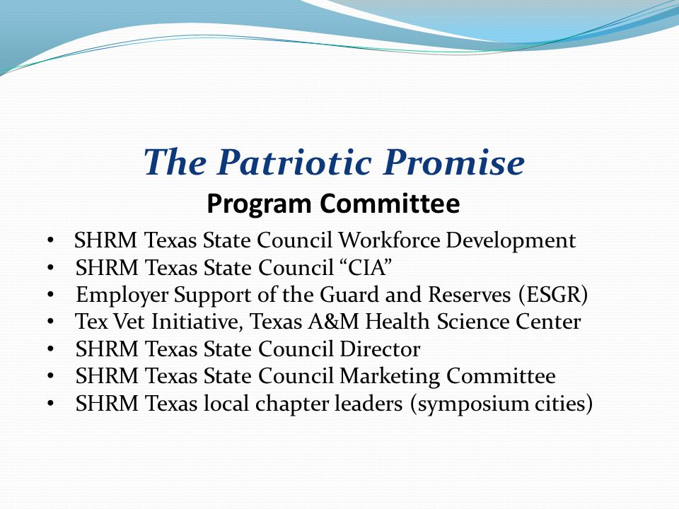 The Patriotic Promise Program Committee SHRM Texas State Council Workforce Development SHRM Texas State Council CIA Employer Support of the Guard and Reserves (ESGR) Tex Vet Initiative, Texas A&M Health Science Center SHRM Texas State Council Director SHRM Texas State Council Marketing Committee SHRM Texas local chapter leaders (symposium cities)