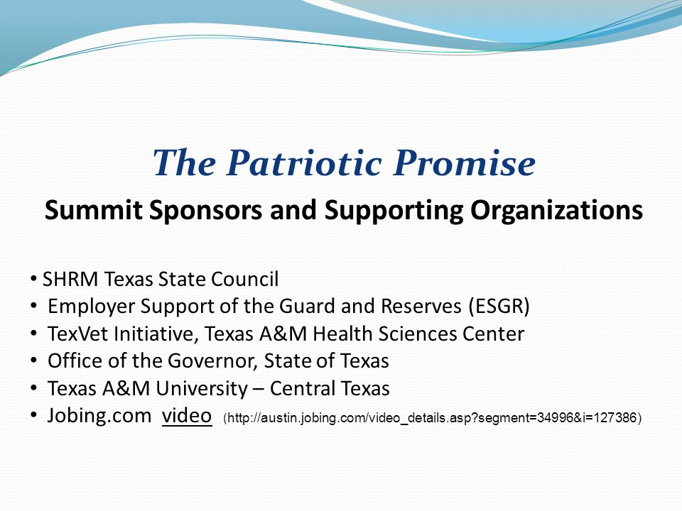 The Patriotic Promise Summit Sponsors and Supporting Organizations SHRM Texas State Council Employer Support of the Guard and Reserves (ESGR) TexVet Initiative, Texas A&M Health Sciences Center Office of the Governor, State of Texas Texas A&M University – Central Texas Jobing.com video ( http://austin.jobing.com/video_details.asp?segment=34996&i=127386)video