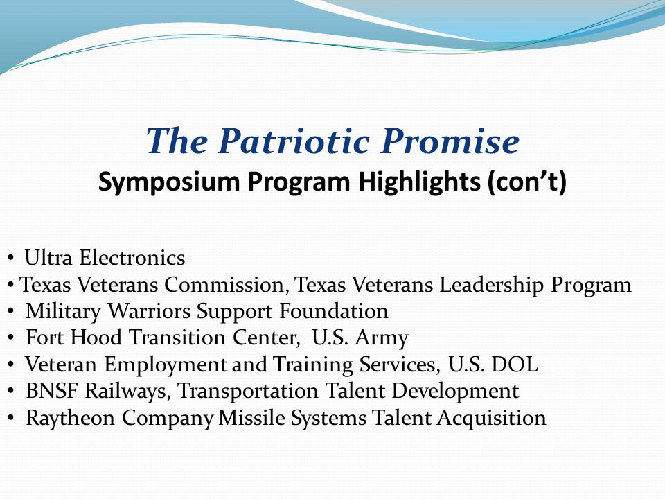 The Patriotic Promise Symposium Program Highlights (con't) Ultra Electronics Texas Veterans Commission, Texas Veterans Leadership Program Military Warriors Support Foundation Fort Hood Transition Center, U.S.