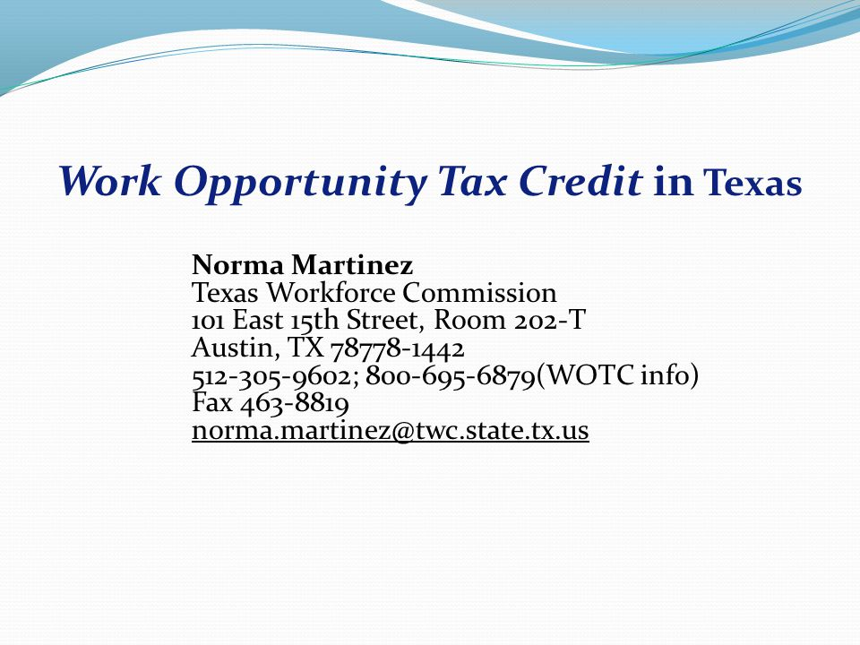 Norma Martinez Texas Workforce Commission 101 East 15th Street, Room 202-T Austin, TX 78778-1442 512-305-9602; 800-695-6879(WOTC info) Fax 463-8819 norma.martinez@twc.state.tx.us norma.martinez@twc.state.tx.us Work Opportunity Tax Credit in Texas