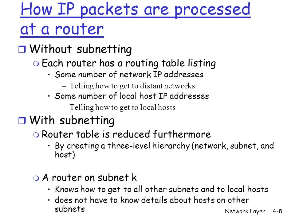 Network Layer4-8 How IP packets are processed at a router r Without subnetting m Each router has a routing table listing Some number of network IP addresses –Telling how to get to distant networks Some number of local host IP addresses –Telling how to get to local hosts r With subnetting m Router table is reduced furthermore By creating a three-level hierarchy (network, subnet, and host) m A router on subnet k Knows how to get to all other subnets and to local hosts does not have to know details about hosts on other subnets