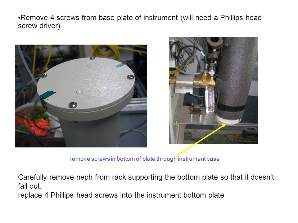Remove 4 screws from base plate of instrument (will need a Phillips head screw driver) Carefully remove neph from rack supporting the bottom plate so that it doesn't fall out.