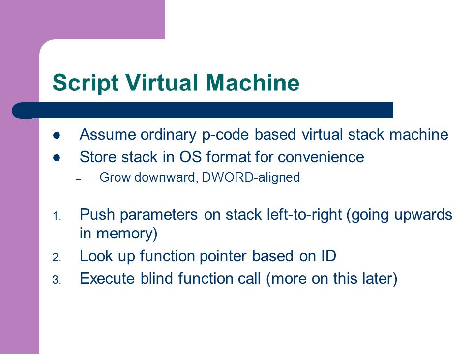Script Virtual Machine Assume ordinary p-code based virtual stack machine Store stack in OS format for convenience – Grow downward, DWORD-aligned 1.