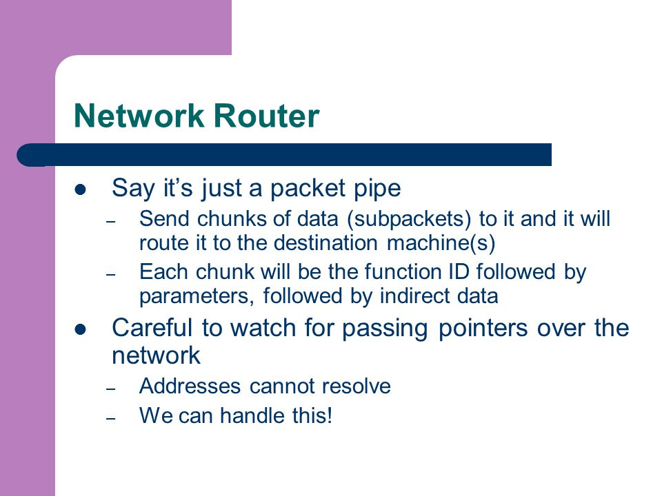 Network Router Say it's just a packet pipe – Send chunks of data (subpackets) to it and it will route it to the destination machine(s) – Each chunk will be the function ID followed by parameters, followed by indirect data Careful to watch for passing pointers over the network – Addresses cannot resolve – We can handle this!