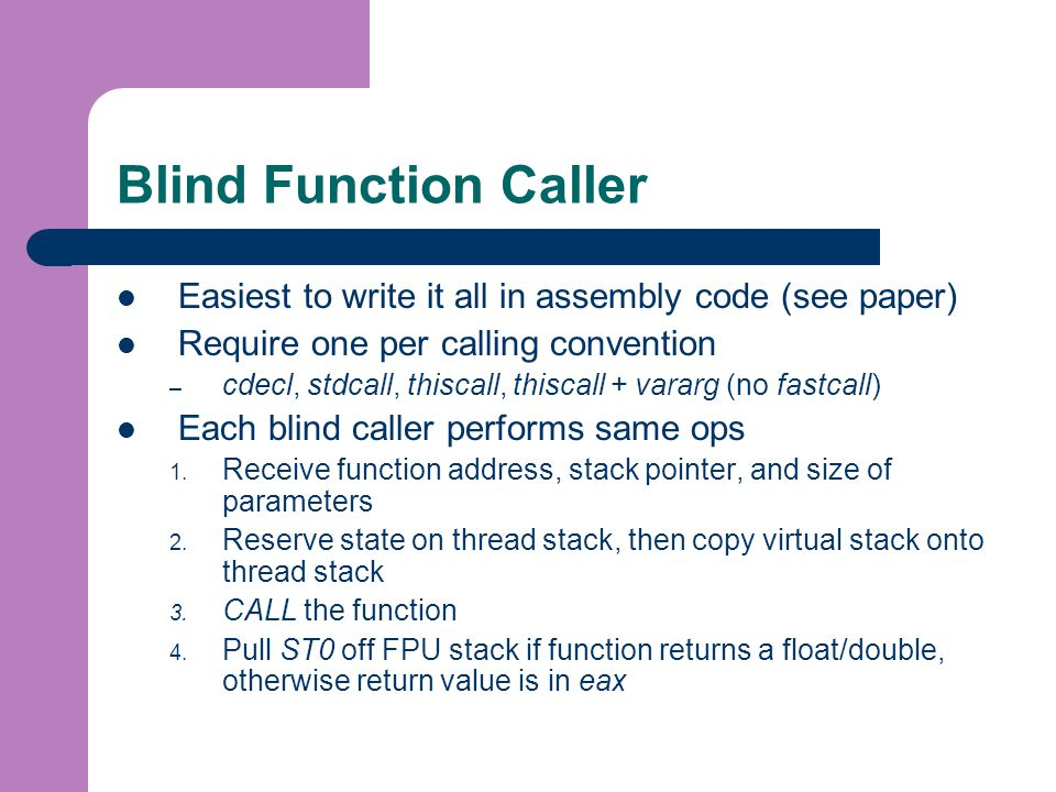 Blind Function Caller Easiest to write it all in assembly code (see paper) Require one per calling convention – cdecl, stdcall, thiscall, thiscall + vararg (no fastcall) Each blind caller performs same ops 1.