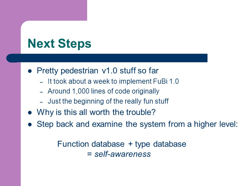 Next Steps Pretty pedestrian v1.0 stuff so far – It took about a week to implement FuBi 1.0 – Around 1,000 lines of code originally – Just the beginning of the really fun stuff Why is this all worth the trouble.