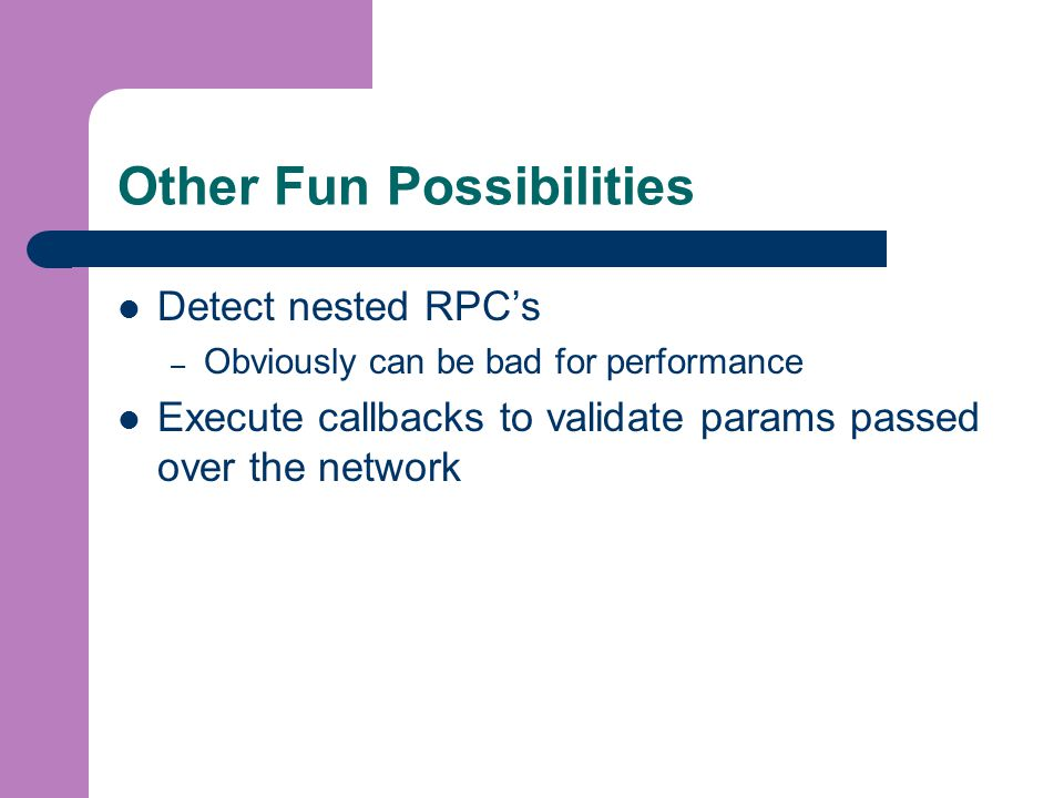Other Fun Possibilities Detect nested RPC's – Obviously can be bad for performance Execute callbacks to validate params passed over the network