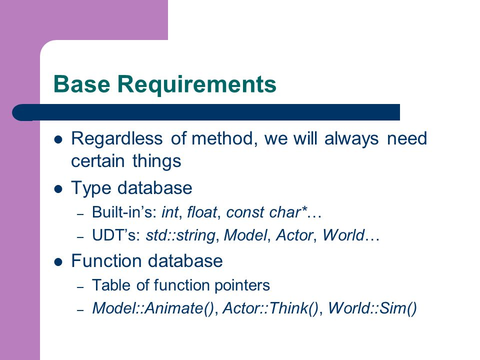 Base Requirements Regardless of method, we will always need certain things Type database – Built-in's: int, float, const char*… – UDT's: std::string, Model, Actor, World… Function database – Table of function pointers – Model::Animate(), Actor::Think(), World::Sim()