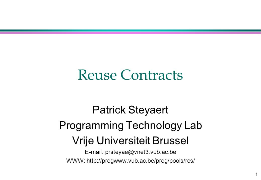 1 Reuse Contracts Patrick Steyaert Programming Technology Lab Vrije Universiteit Brussel E-mail: prsteyae@vnet3.vub.ac.be WWW: http://progwww.vub.ac.be/prog/pools/rcs/