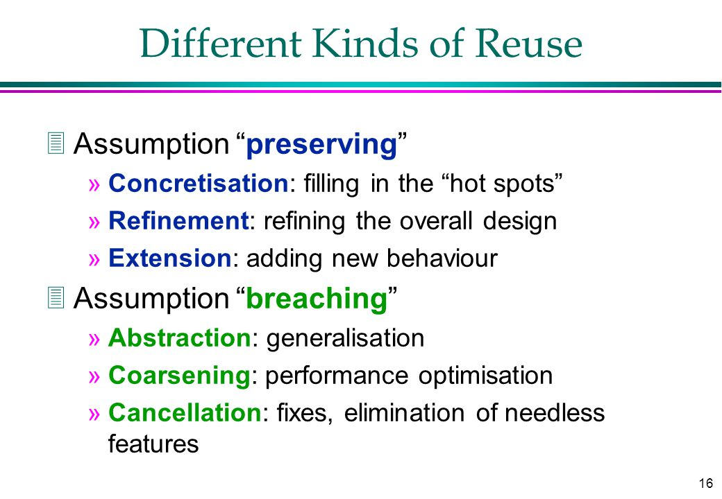 16 Different Kinds of Reuse 3Assumption preserving »Concretisation: filling in the hot spots »Refinement: refining the overall design »Extension: adding new behaviour 3Assumption breaching »Abstraction: generalisation »Coarsening: performance optimisation »Cancellation: fixes, elimination of needless features