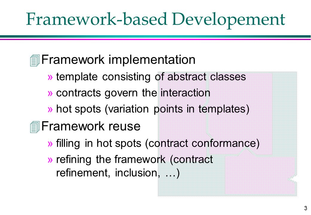 3 Framework-based Developement 4Framework implementation »template consisting of abstract classes »contracts govern the interaction »hot spots (variation points in templates) 4Framework reuse »filling in hot spots (contract conformance) »refining the framework (contract refinement, inclusion, …)
