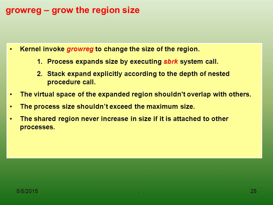 5/5/2015.25 growreg – grow the region size Kernel invoke growreg to change the size of the region. 1.Process expands size by executing sbrk system cal