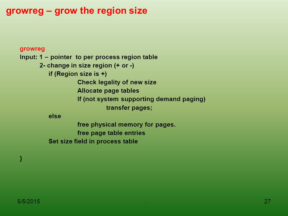 5/5/2015.27 growreg – grow the region size growreg Input: 1 – pointer to per process region table 2- change in size region (+ or -) if (Region size is +) Check legality of new size Allocate page tables If (not system supporting demand paging) transfer pages; else free physical memory for pages.
