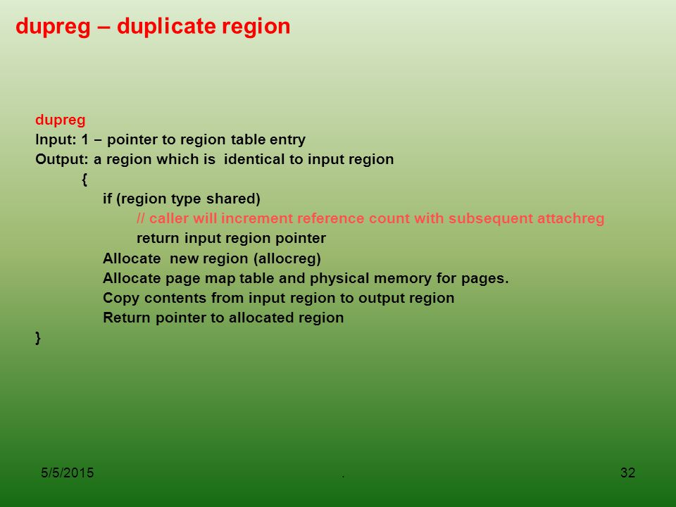 5/5/2015.32 dupreg – duplicate region dupreg Input: 1 – pointer to region table entry Output: a region which is identical to input region { if (region type shared) // caller will increment reference count with subsequent attachreg return input region pointer Allocate new region (allocreg) Allocate page map table and physical memory for pages.