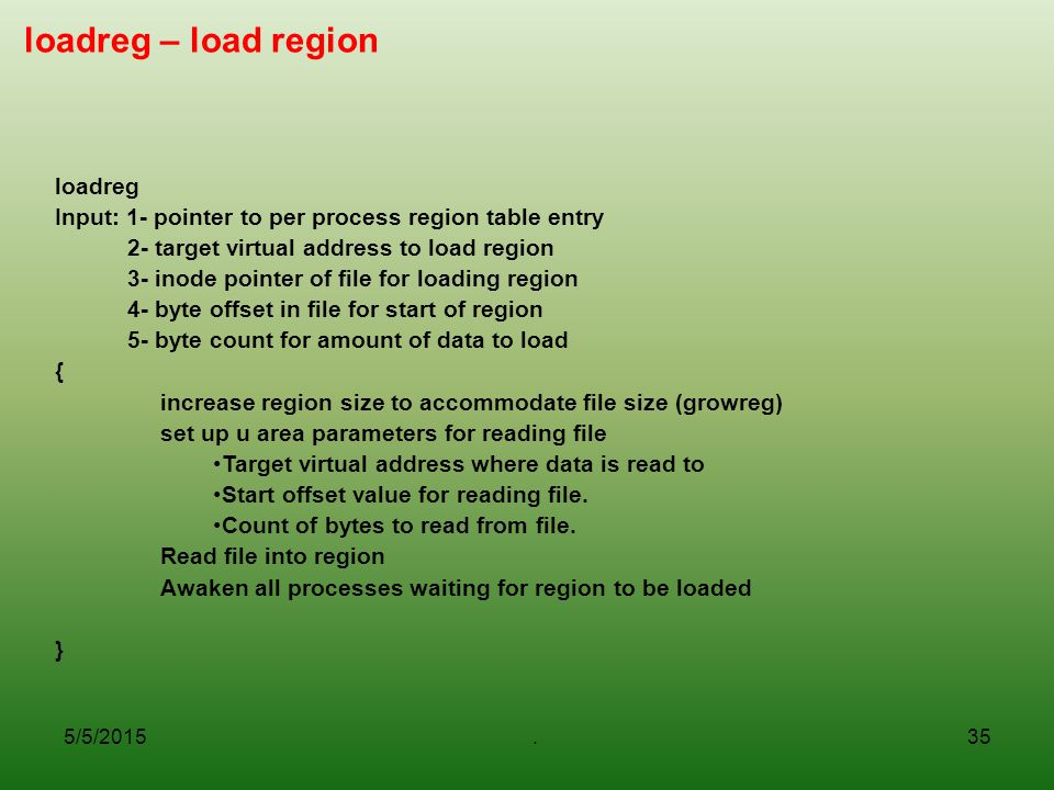 5/5/2015.35 loadreg – load region loadreg Input: 1- pointer to per process region table entry 2- target virtual address to load region 3- inode pointer of file for loading region 4- byte offset in file for start of region 5- byte count for amount of data to load { increase region size to accommodate file size (growreg) set up u area parameters for reading file Target virtual address where data is read to Start offset value for reading file.