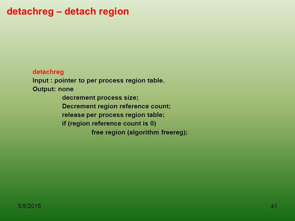 5/5/2015.41 detachreg – detach region detachreg Input : pointer to per process region table. Output: none decrement process size; Decrement region ref