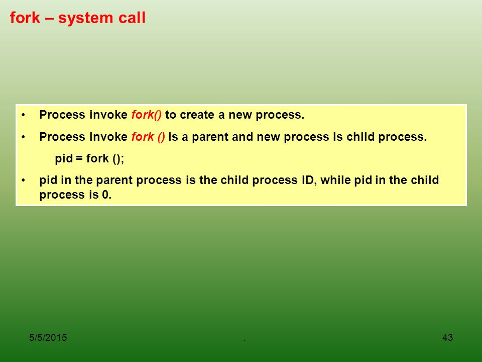 5/5/2015.43 fork – system call Process invoke fork() to create a new process.
