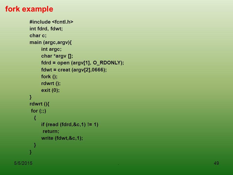5/5/2015.49 fork example #include int fdrd, fdwt; char c; main (argc,argv){ int argc; char *argv []; fdrd = open (argv[1], O_RDONLY); fdwt = creat (ar