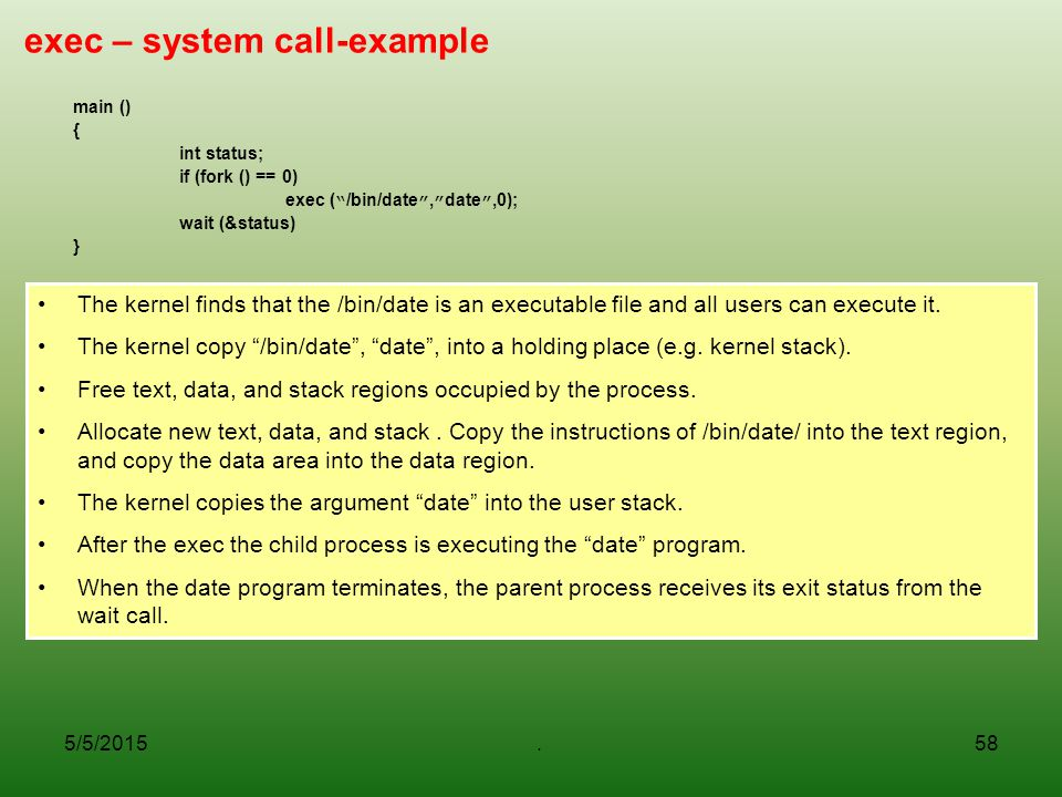 5/5/2015.58 exec – system call-example main () { int status; if (fork () == 0) exec ( /bin/date , date ,0); wait (&status) } The kernel finds that the /bin/date is an executable file and all users can execute it.