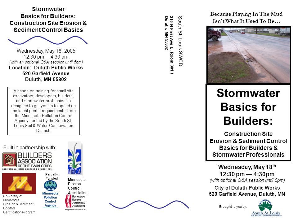 Wednesday, May 18 th 12:30 pm — 4:30pm (with optional Q&A session until 5pm) City of Duluth Public Works 520 Garfield Avenue, Duluth, MN Stormwater Basics for Builders: Construction Site Erosion & Sediment Control Basics Brought to you by: Wednesday, May 18, 2005 12:30 pm— 4:30 pm (with an optional Q&A session until 5pm) Location: Duluth Public Works 520 Garfield Avenue Duluth, MN 55802 A hands-on training for small site excavators, developers, builders, and stormwater professionals designed to get you up to speed on the latest permit requirements from the Minnesota Pollution Control Agency hosted by the South St.