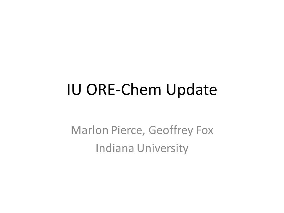 IU ORE-Chem Update Marlon Pierce, Geoffrey Fox Indiana University