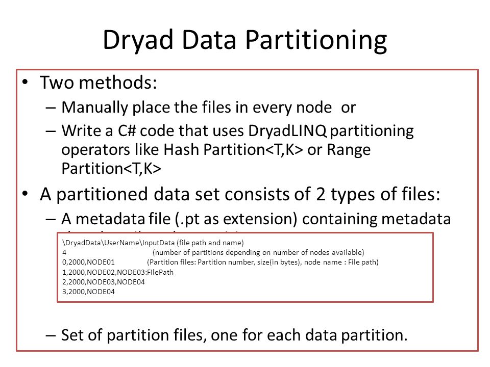 Dryad Data Partitioning Two methods: – Manually place the files in every node or – Write a C# code that uses DryadLINQ partitioning operators like Has