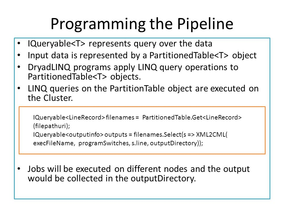 Programming the Pipeline IQueryable represents query over the data Input data is represented by a PartitionedTable object DryadLINQ programs apply LINQ query operations to PartitionedTable objects.