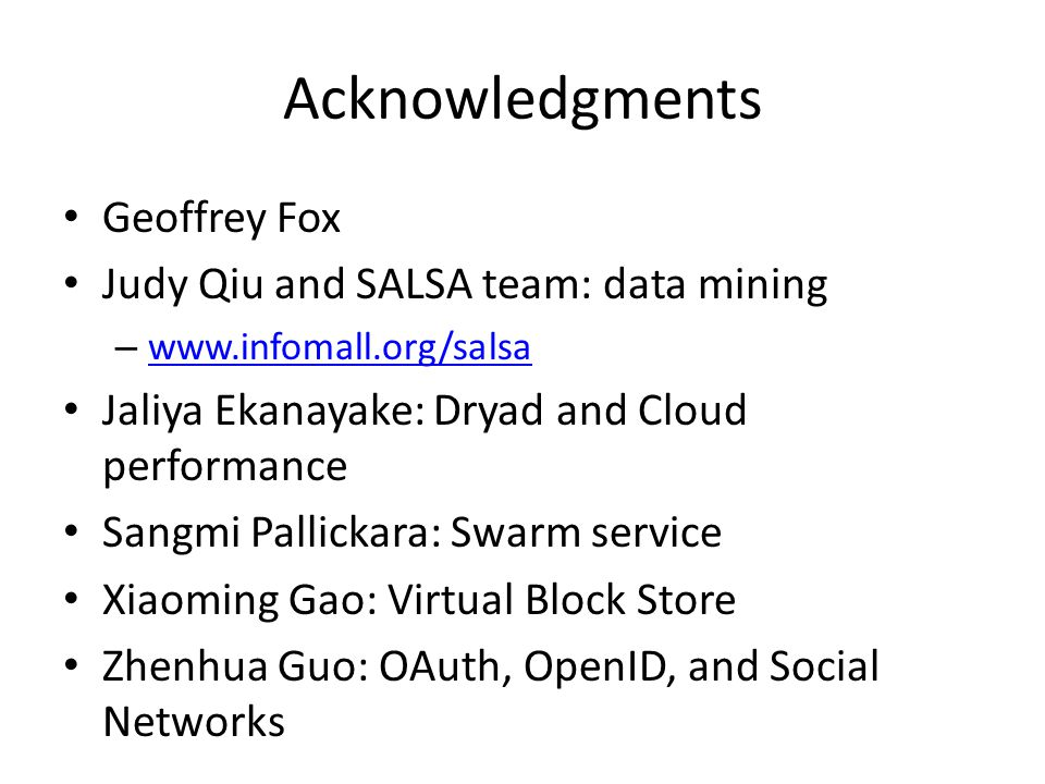 Acknowledgments Geoffrey Fox Judy Qiu and SALSA team: data mining – www.infomall.org/salsa www.infomall.org/salsa Jaliya Ekanayake: Dryad and Cloud performance Sangmi Pallickara: Swarm service Xiaoming Gao: Virtual Block Store Zhenhua Guo: OAuth, OpenID, and Social Networks