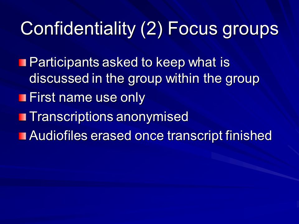 Confidentiality (2) Focus groups Participants asked to keep what is discussed in the group within the group First name use only Transcriptions anonymised Audiofiles erased once transcript finished