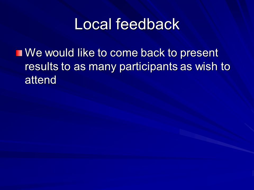Local feedback We would like to come back to present results to as many participants as wish to attend
