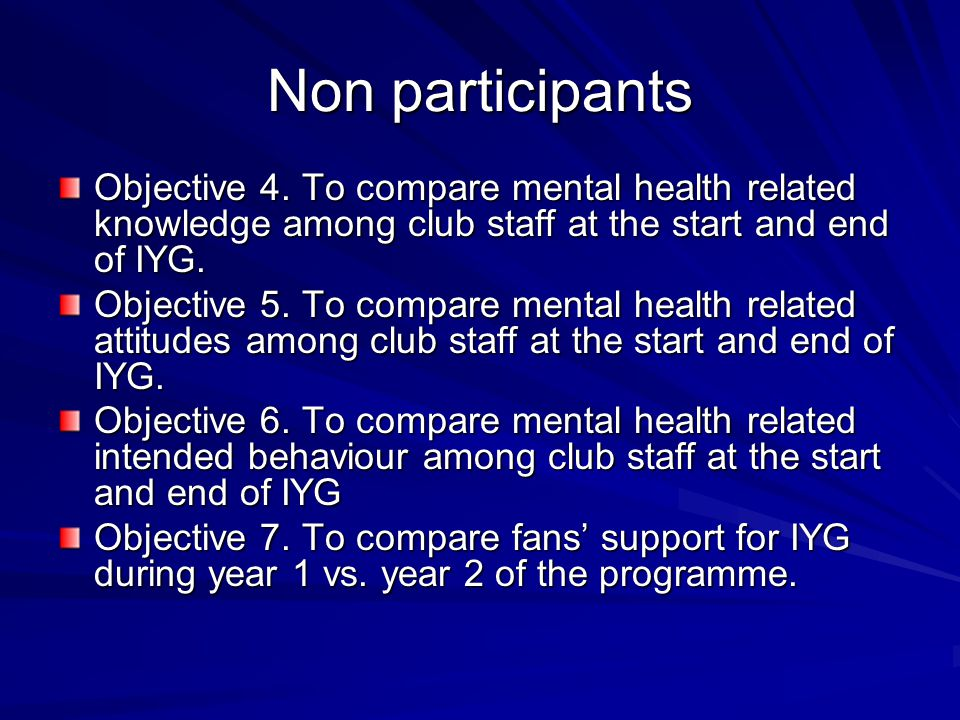 Non participants Objective 4. To compare mental health related knowledge among club staff at the start and end of IYG. Objective 5. To compare mental