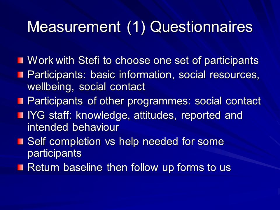 Measurement (1) Questionnaires Work with Stefi to choose one set of participants Participants: basic information, social resources, wellbeing, social contact Participants of other programmes: social contact IYG staff: knowledge, attitudes, reported and intended behaviour Self completion vs help needed for some participants Return baseline then follow up forms to us