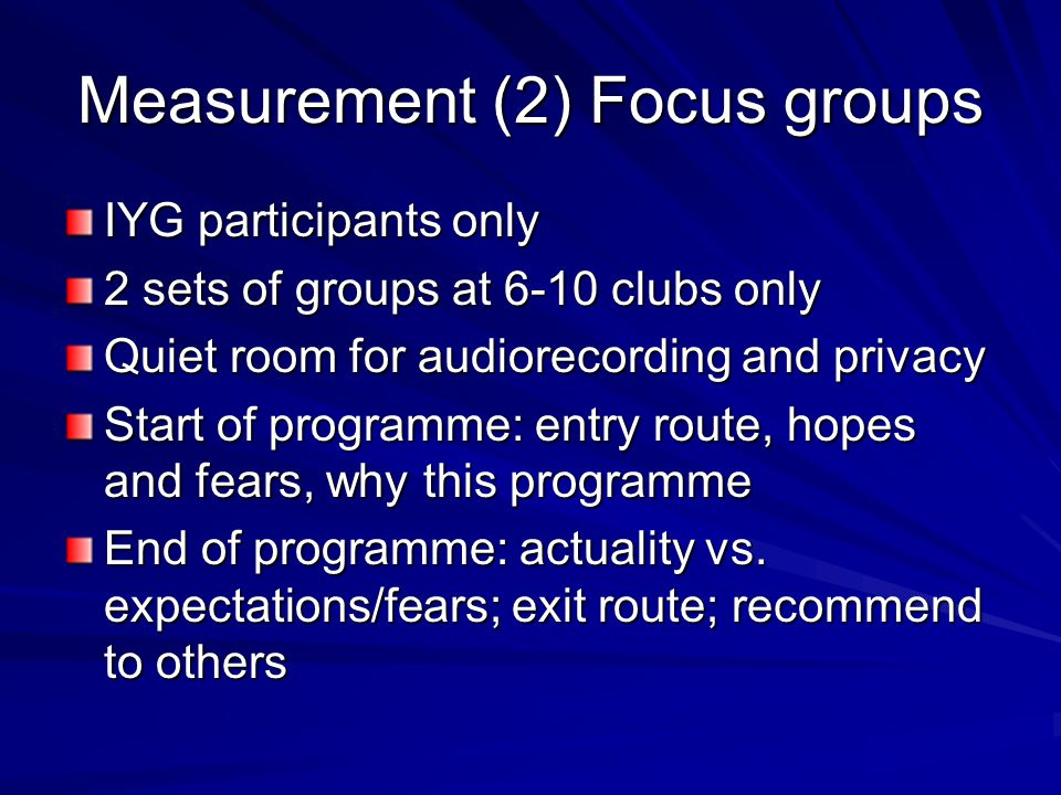 Measurement (2) Focus groups IYG participants only 2 sets of groups at 6-10 clubs only Quiet room for audiorecording and privacy Start of programme: entry route, hopes and fears, why this programme End of programme: actuality vs.