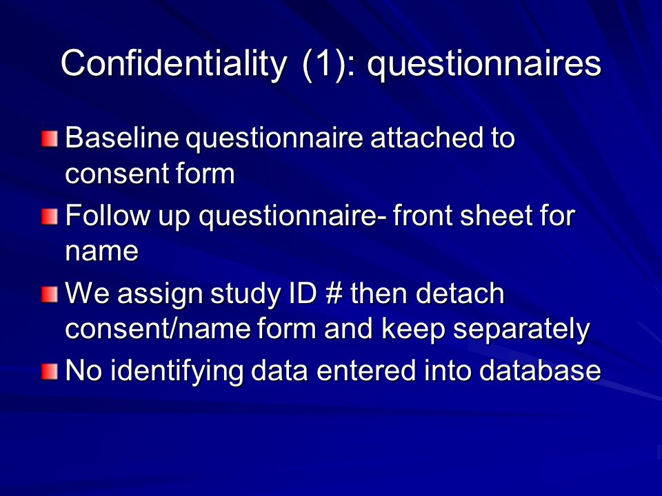 Confidentiality (1): questionnaires Baseline questionnaire attached to consent form Follow up questionnaire- front sheet for name We assign study ID # then detach consent/name form and keep separately No identifying data entered into database