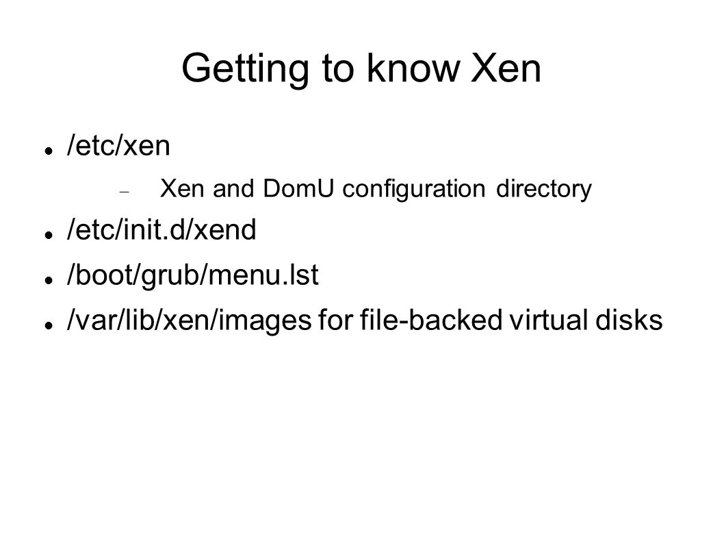 Getting to know Xen /etc/xen  Xen and DomU configuration directory /etc/init.d/xend /boot/grub/menu.lst /var/lib/xen/images for file-backed virtual disks