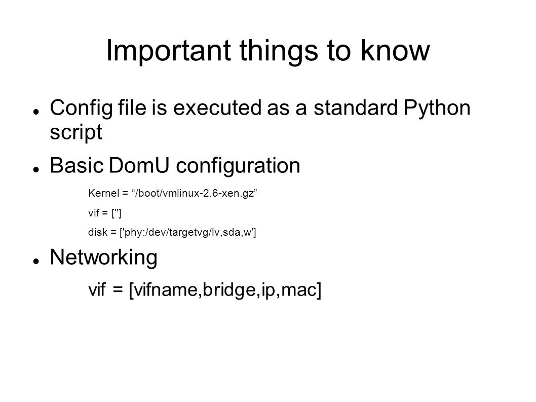 Important things to know Config file is executed as a standard Python script Basic DomU configuration Kernel = /boot/vmlinux-2.6-xen.gz vif = [ ] disk = [ phy:/dev/targetvg/lv,sda,w ] Networking vif = [vifname,bridge,ip,mac]