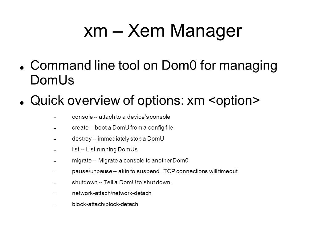 xm – Xem Manager Command line tool on Dom0 for managing DomUs Quick overview of options: xm  console -- attach to a device's console  create -- boot a DomU from a config file  destroy -- immediately stop a DomU  list -- List running DomUs  migrate -- Migrate a console to another Dom0  pause/unpause -- akin to suspend.