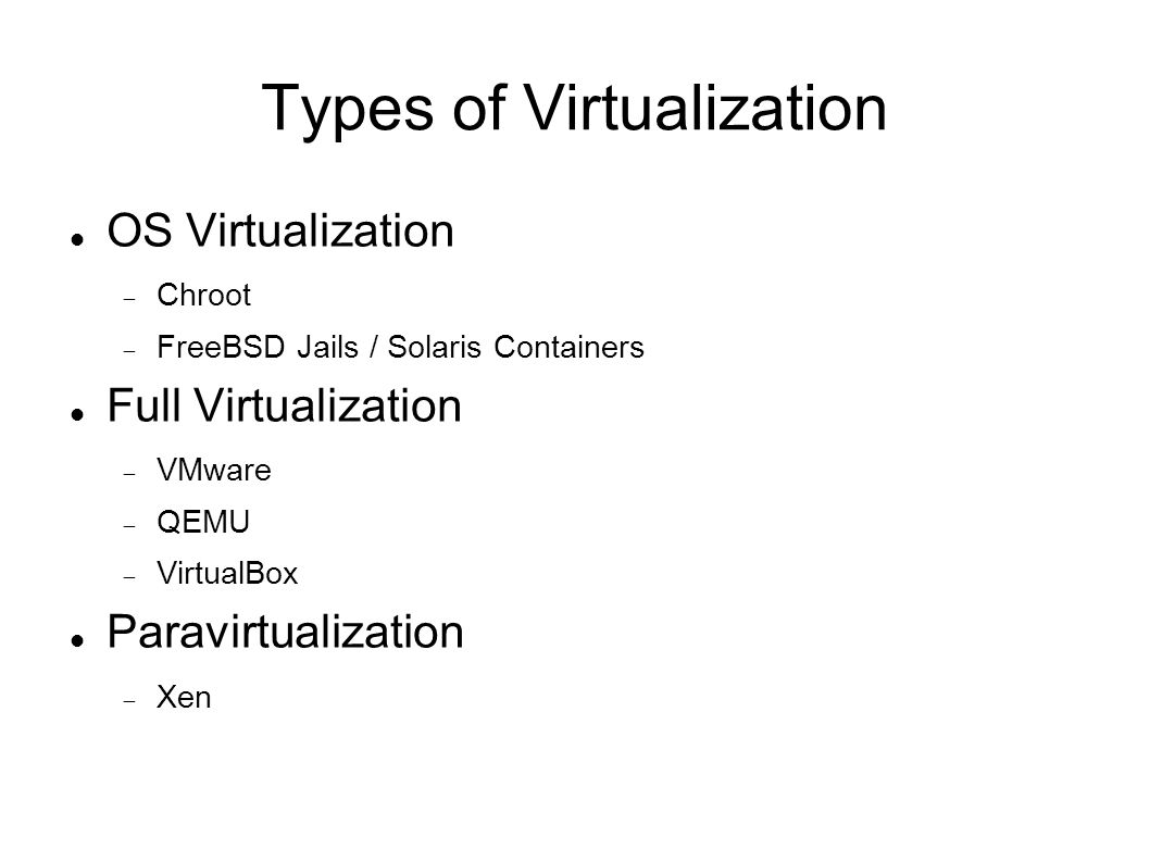 Types of Virtualization OS Virtualization  Chroot  FreeBSD Jails / Solaris Containers Full Virtualization  VMware  QEMU  VirtualBox Paravirtualization  Xen