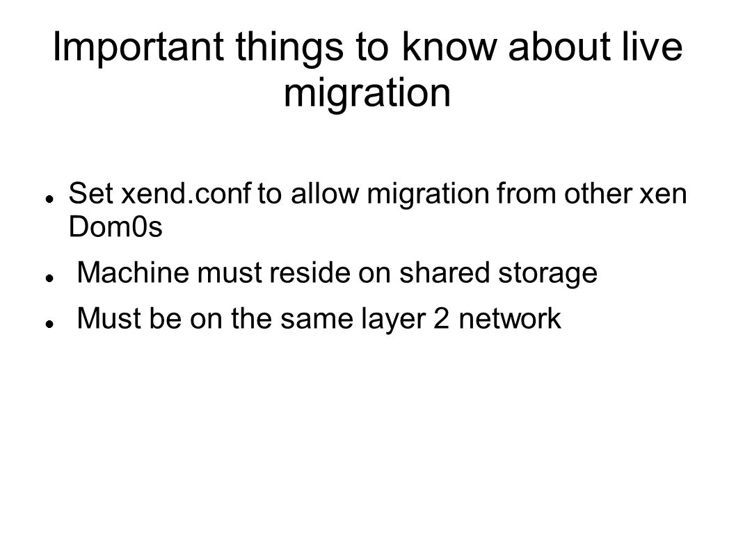 Important things to know about live migration Set xend.conf to allow migration from other xen Dom0s Machine must reside on shared storage Must be on the same layer 2 network
