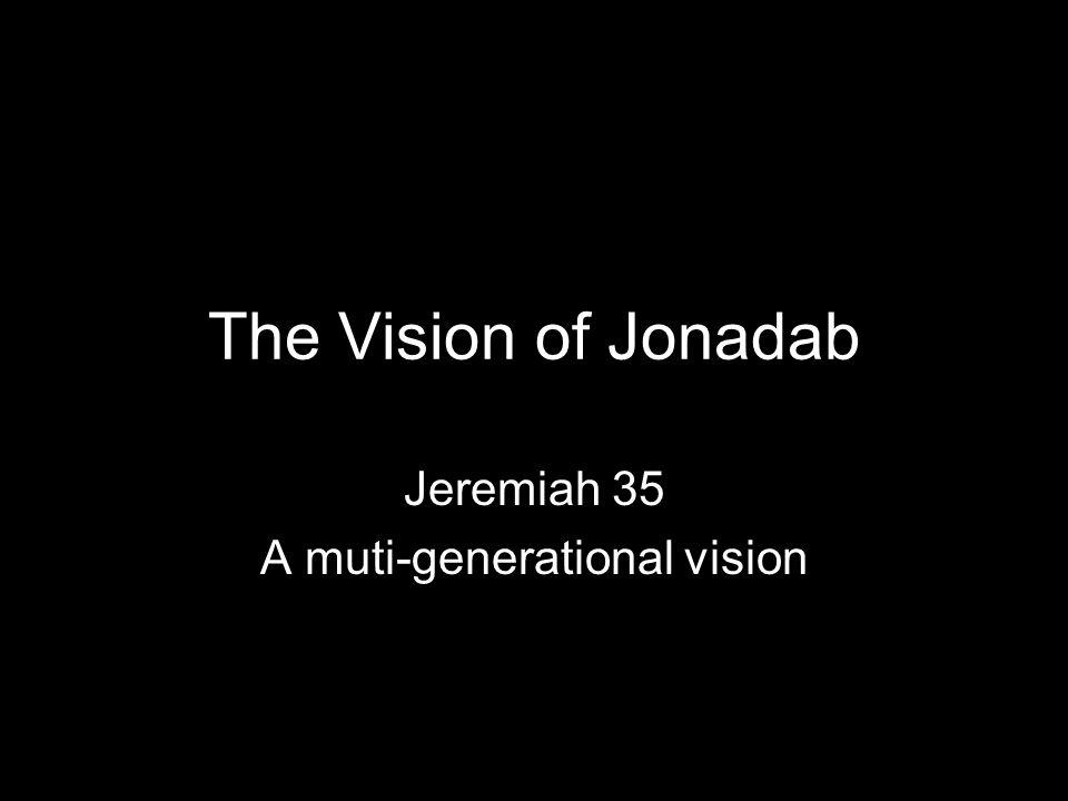 The Vision of Jonadab Jeremiah 35 A muti-generational vision