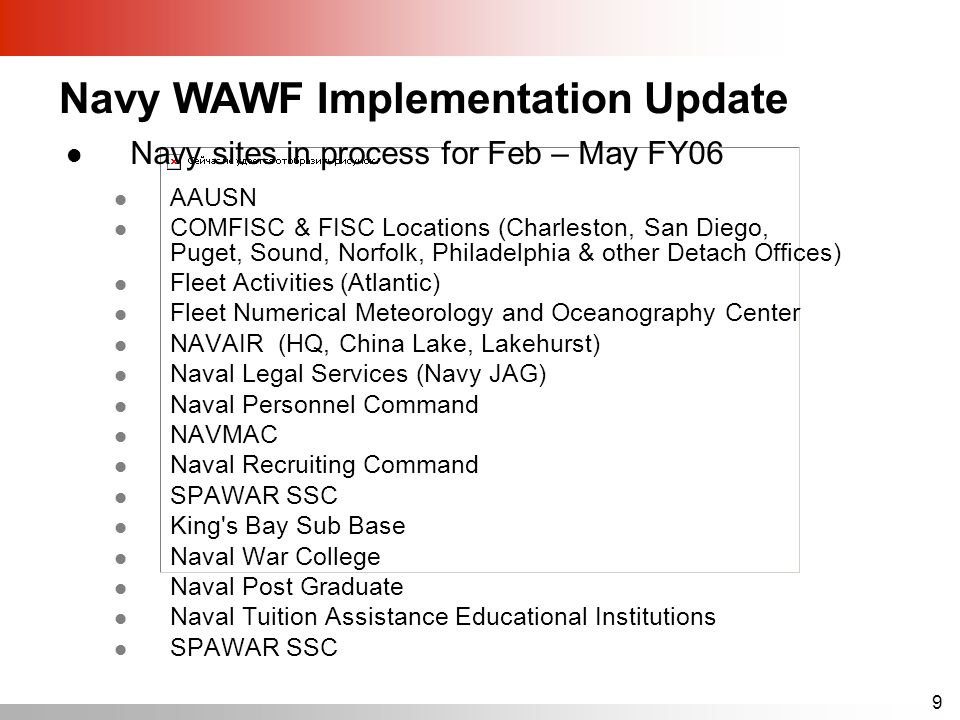 9 Navy sites in process for Feb – May FY06 AAUSN COMFISC & FISC Locations (Charleston, San Diego, Puget, Sound, Norfolk, Philadelphia & other Detach Offices) Fleet Activities (Atlantic) Fleet Numerical Meteorology and Oceanography Center NAVAIR (HQ, China Lake, Lakehurst) Naval Legal Services (Navy JAG) Naval Personnel Command NAVMAC Naval Recruiting Command SPAWAR SSC King s Bay Sub Base Naval War College Naval Post Graduate Naval Tuition Assistance Educational Institutions SPAWAR SSC Navy WAWF Implementation Update