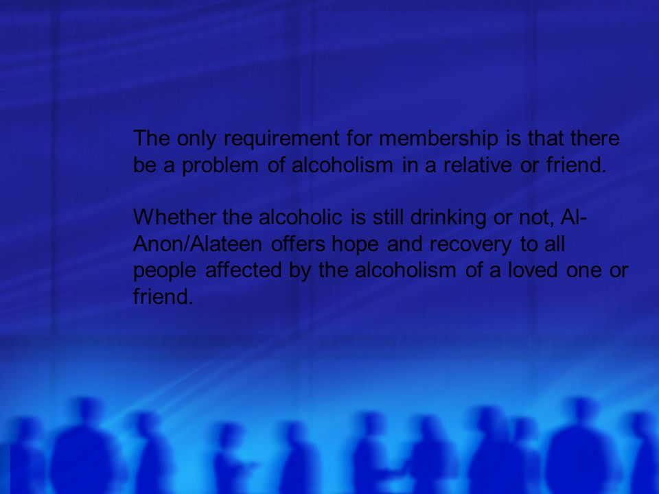 The only requirement for membership is that there be a problem of alcoholism in a relative or friend.
