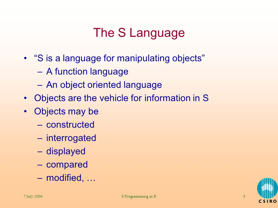 "7 July 2006S Programming in R3 The S Language ""S is a language for manipulating objects"" –A function language –An object oriented language Objects are"