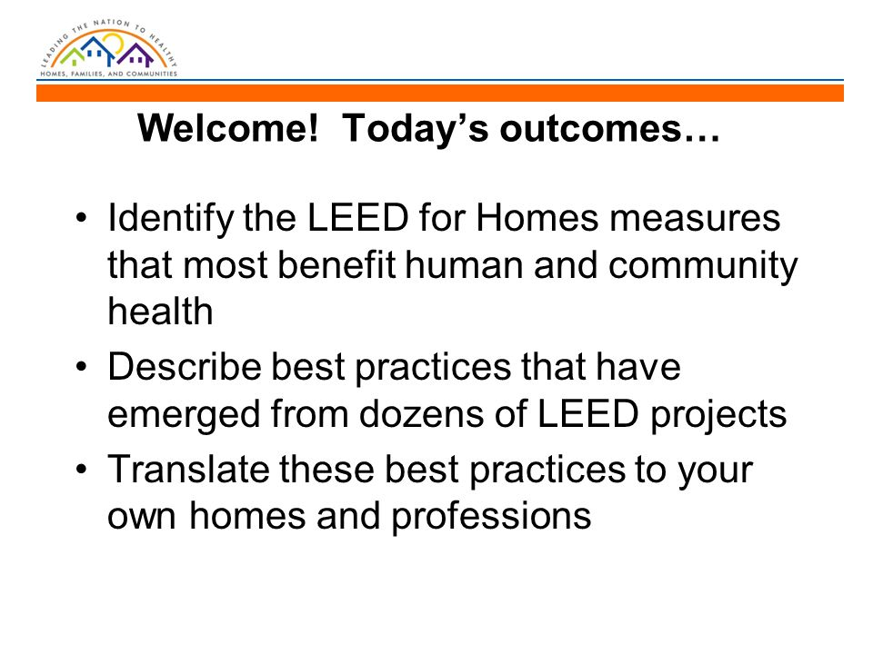 Welcome! Today's outcomes… Identify the LEED for Homes measures that most benefit human and community health Describe best practices that have emerged