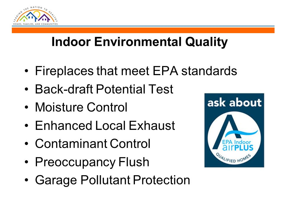 Indoor Environmental Quality Fireplaces that meet EPA standards Back-draft Potential Test Moisture Control Enhanced Local Exhaust Contaminant Control