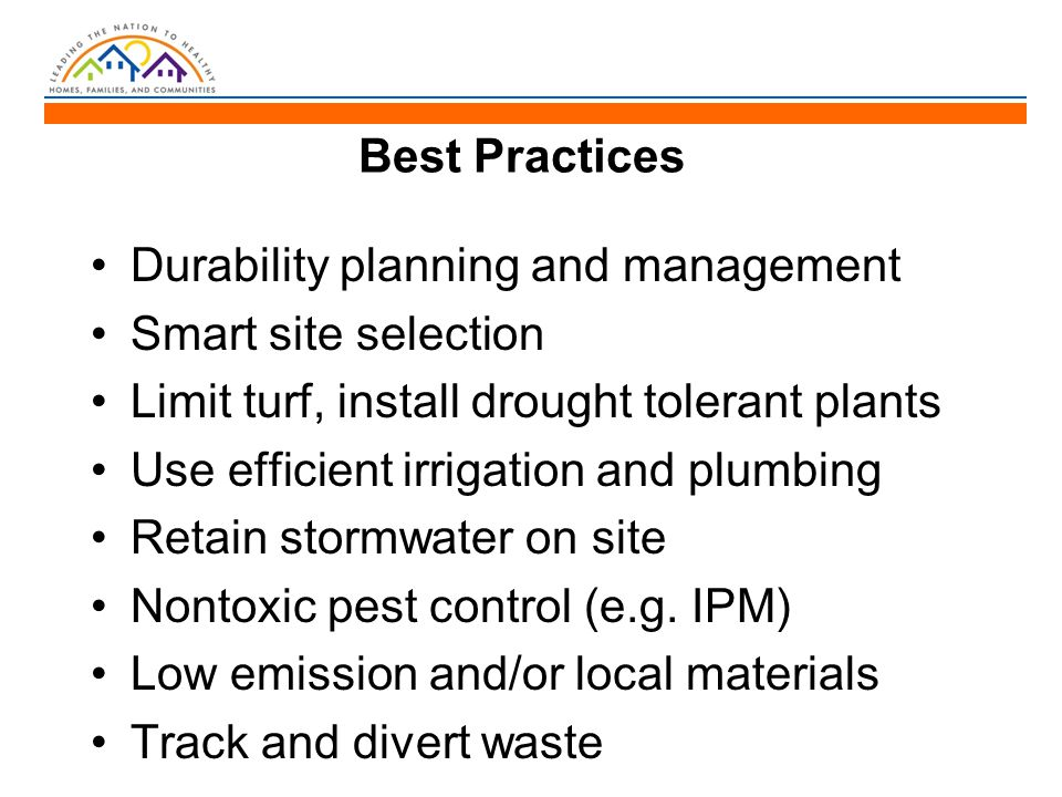 Durability planning and management Smart site selection Limit turf, install drought tolerant plants Use efficient irrigation and plumbing Retain stormwater on site Nontoxic pest control (e.g.