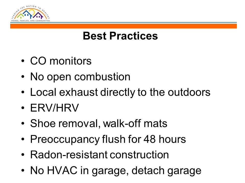 Best Practices CO monitors No open combustion Local exhaust directly to the outdoors ERV/HRV Shoe removal, walk-off mats Preoccupancy flush for 48 hou